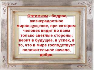 Оптимизм - бодрое, жизнерадостное мироощущение, при котором человек видит во