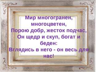 Мир многогранен, многоцветен, Порою добр, жесток подчас, Он щедр и скуп, бога