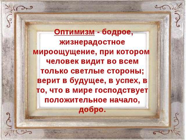 Оптимизм - бодрое, жизнерадостное мироощущение, при котором человек видит во...