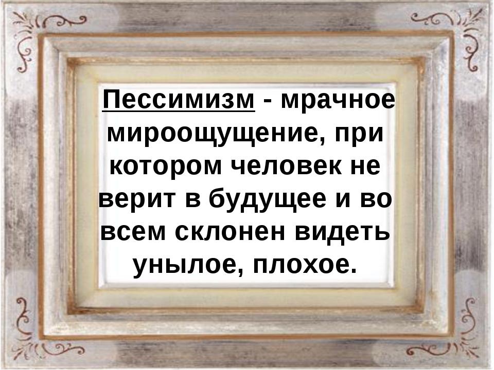 Пессимизм - мрачное мироощущение, при котором человек не верит в будущее и в...