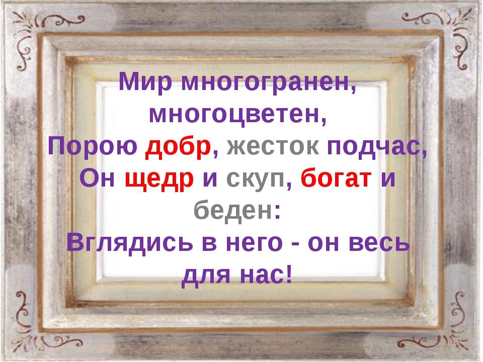 Мир многогранен, многоцветен, Порою добр, жесток подчас, Он щедр и скуп, бога...
