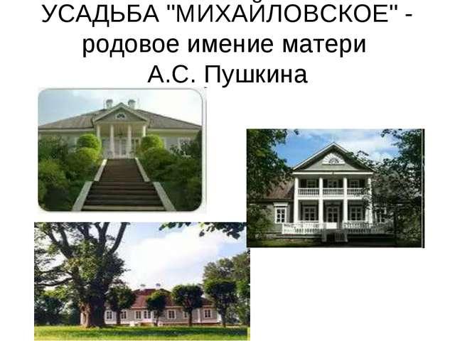 """УСАДЬБА """"МИХАЙЛОВСКОЕ"""" - родовое имение матери А.С. Пушкина"""