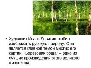 Художник Исаак Левитан любил изображать русскую природу. Она является главно
