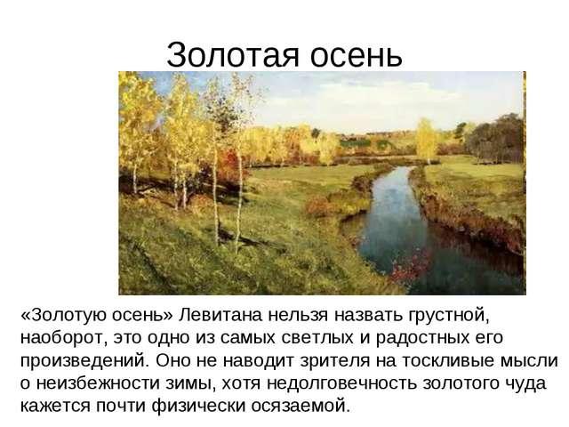 Золотая осень «Золотую осень» Левитана нельзя назвать грустной, наоборот, это...
