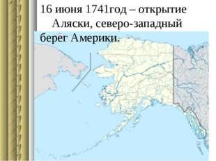16 июня 1741год – открытие Аляски, северо-западный берег Америки.