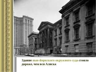 Здание нью-йоркского окружного суда стоило дороже, чем вся Аляска