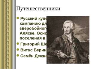Путешественники Русский купец. В1775году создал компанию для пушного зверобой