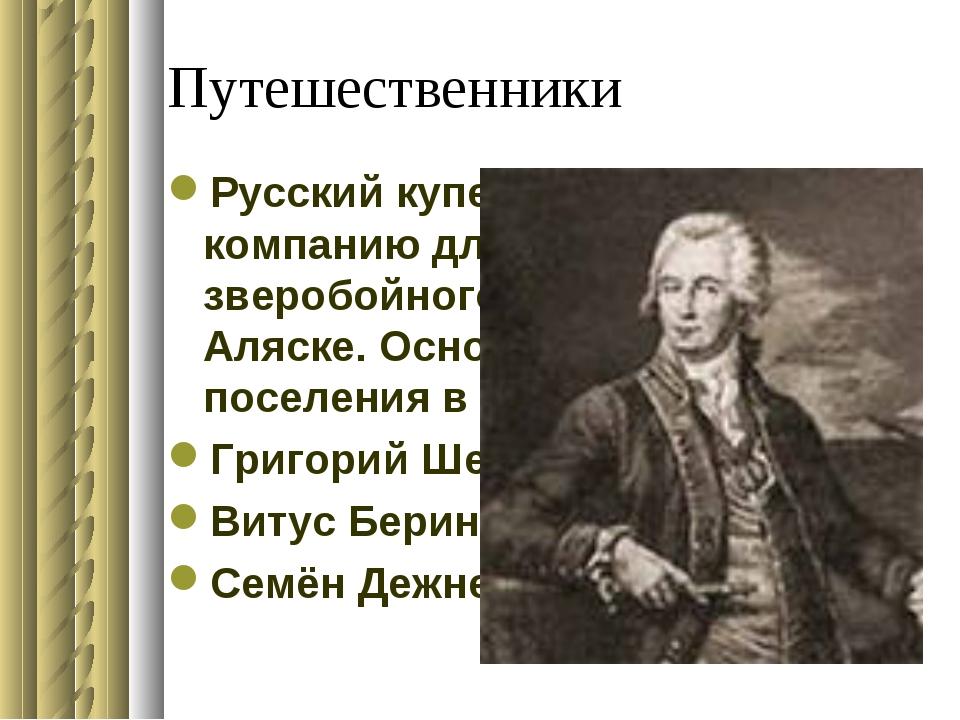 Путешественники Русский купец. В1775году создал компанию для пушного зверобой...