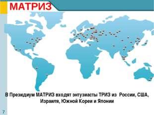 МАТРИЗ В Президиум МАТРИЗ входят энтузиасты ТРИЗ из России, США, Израиля, Юж