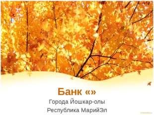 Банк «» Города Йошкар-олы Республика МарийЭл