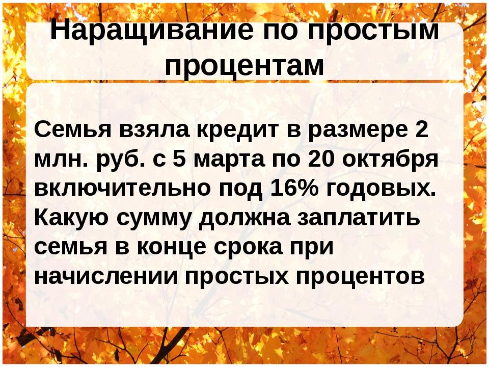 Наращивание по простым процентам Семья взяла кредит в размере 2 млн. руб. с 5...