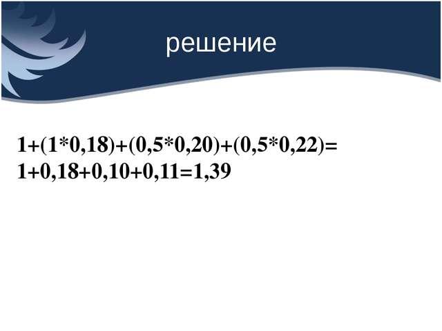решение 1+(1*0,18)+(0,5*0,20)+(0,5*0,22)= 1+0,18+0,10+0,11=1,39