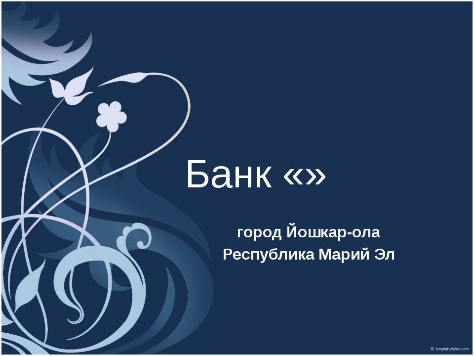 Банк «» город Йошкар-ола Республика Марий Эл