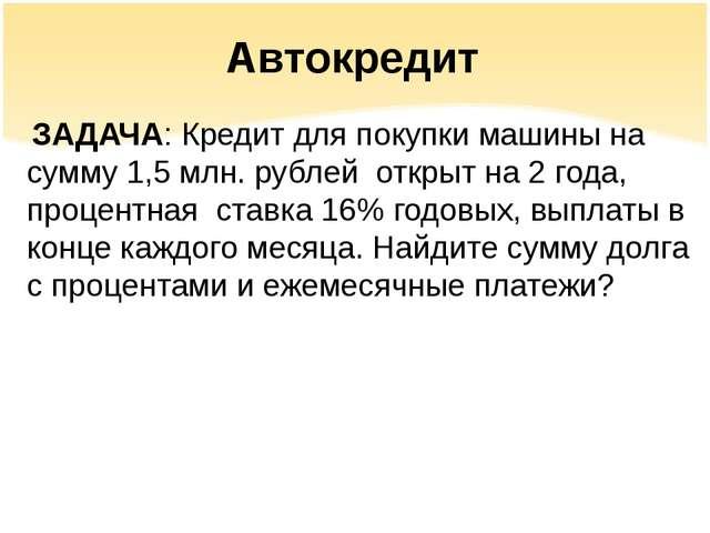 Автокредит ЗАДАЧА: Кредит для покупки машины на сумму 1,5 млн. рублей открыт...