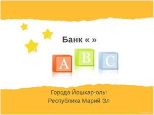 Банк « » Города Йошкар-олы Республика Марий Эл