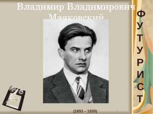Владимир Владимирович Маяковский (1893 – 1930) Ф У Т У Р И С Т