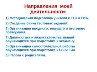 Направления моей деятельности: 1) Методическая подготовка учителя к ЕГЭ и ГИА