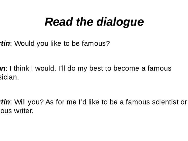 Read the dialogue Martin: Would you like to be famous? John: I think I would....