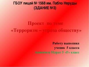 ГБОУ лицей № 1568 им. Пабло Неруды (ЗДАНИЕ №3) Проект по теме «Терроризм – уг