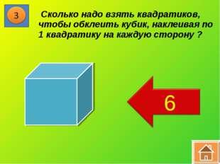 * Сколько надо взять квадратиков, чтобы обклеить кубик, наклеивая по 1 квадра