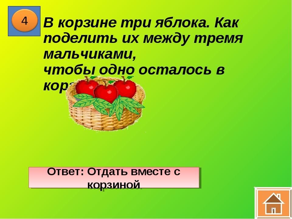 * В корзине три яблока. Как поделить их между тремя мальчиками, чтобы одно ос...