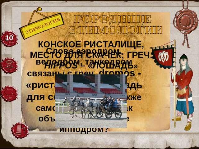 ЭТИМОЛОГИЯ 10 Слова аэродром, велодром, танкодром связаны с греч. dromos - «...