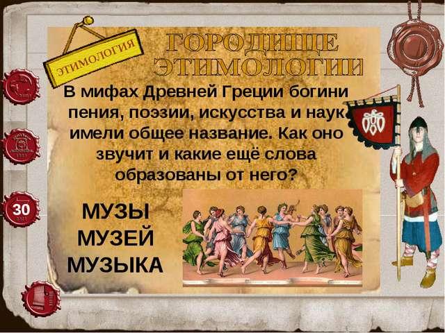 ЭТИМОЛОГИЯ 30 В мифах Древней Греции богини пения, поэзии, искусства и наук...