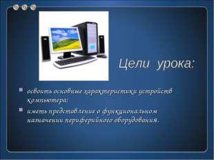 освоить основные характеристики устройств компьютера; иметь представление о ф