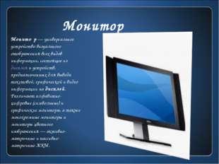 Монитор Монито́р— универсальное устройство визуального отображения всех вид