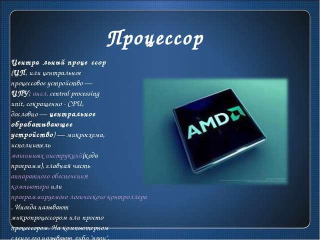 Процессор Центра́льный проце́ссор (ЦП, или центральное процессовое устройство...