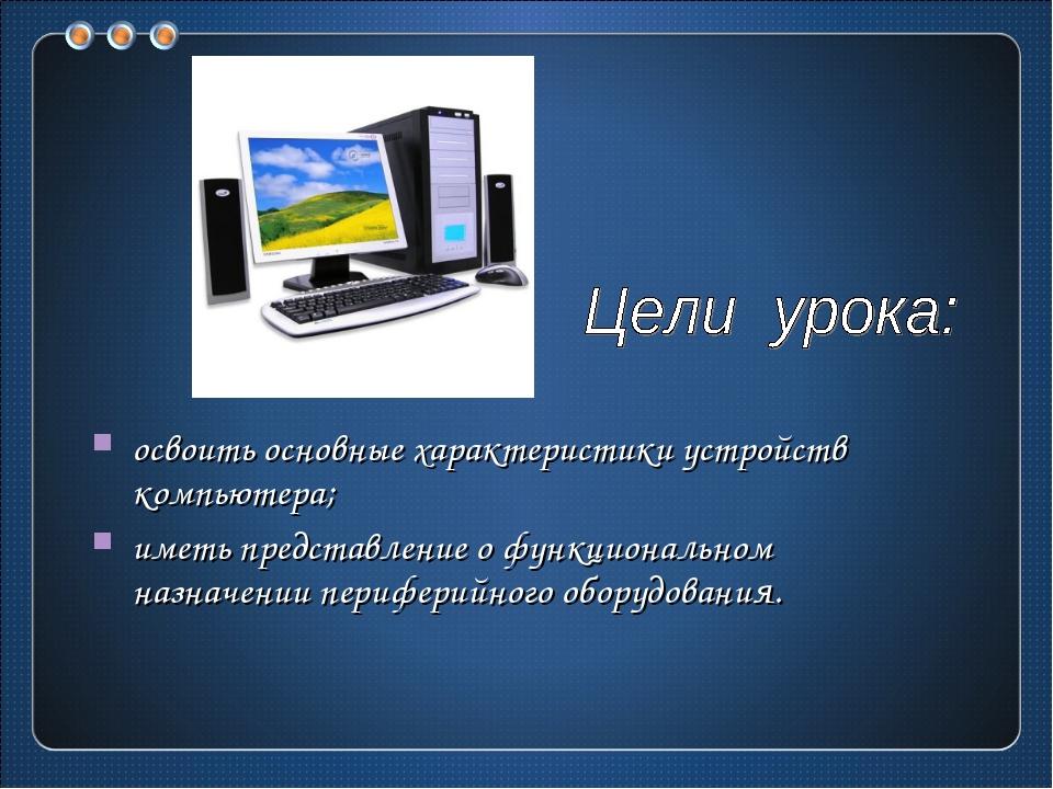 освоить основные характеристики устройств компьютера; иметь представление о ф...