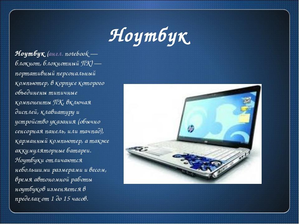 Ноутбук Ноутбук (англ.notebook— блокнот, блокнотный ПК)— портативный персо...