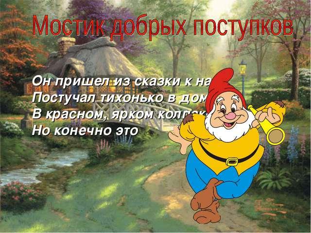 Он пришел из сказки к нам, Постучал тихонько в дом, В красном, ярком колпаке,...