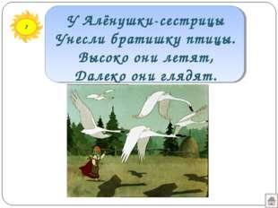 7 У Алёнушки-сестрицы Унесли братишку птицы. Высоко они летят, Далеко они гля
