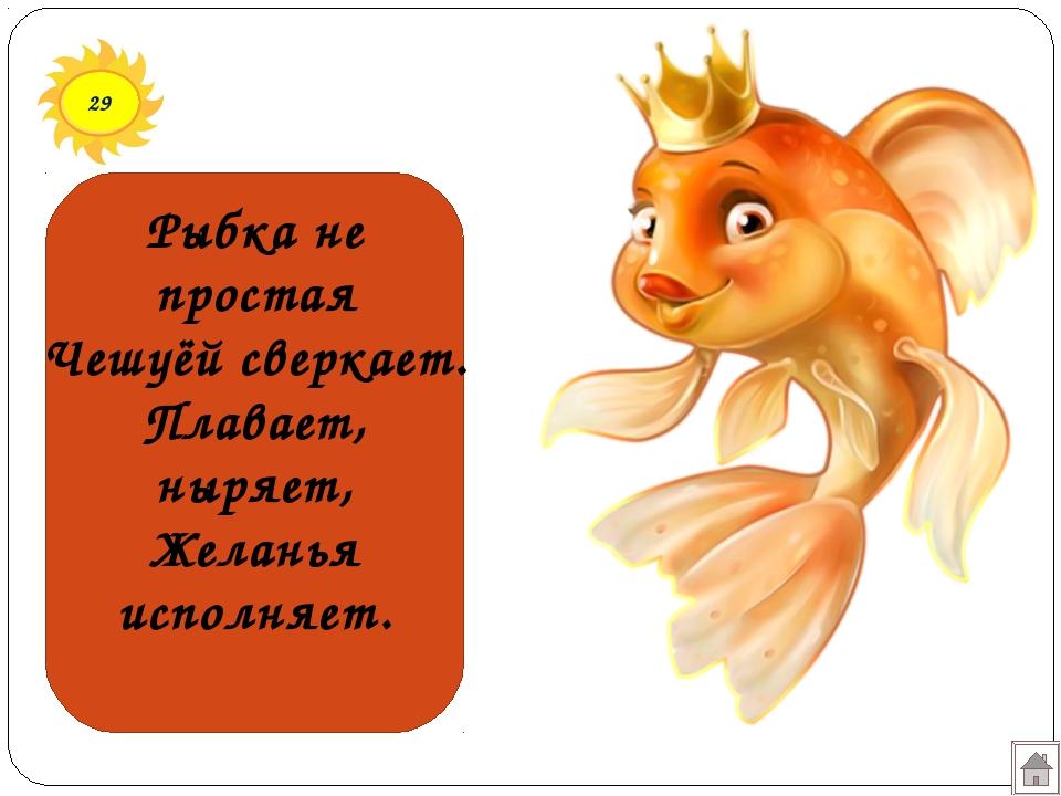 29 Рыбка не простая Чешуёй сверкает. Плавает, ныряет, Желанья исполняет.