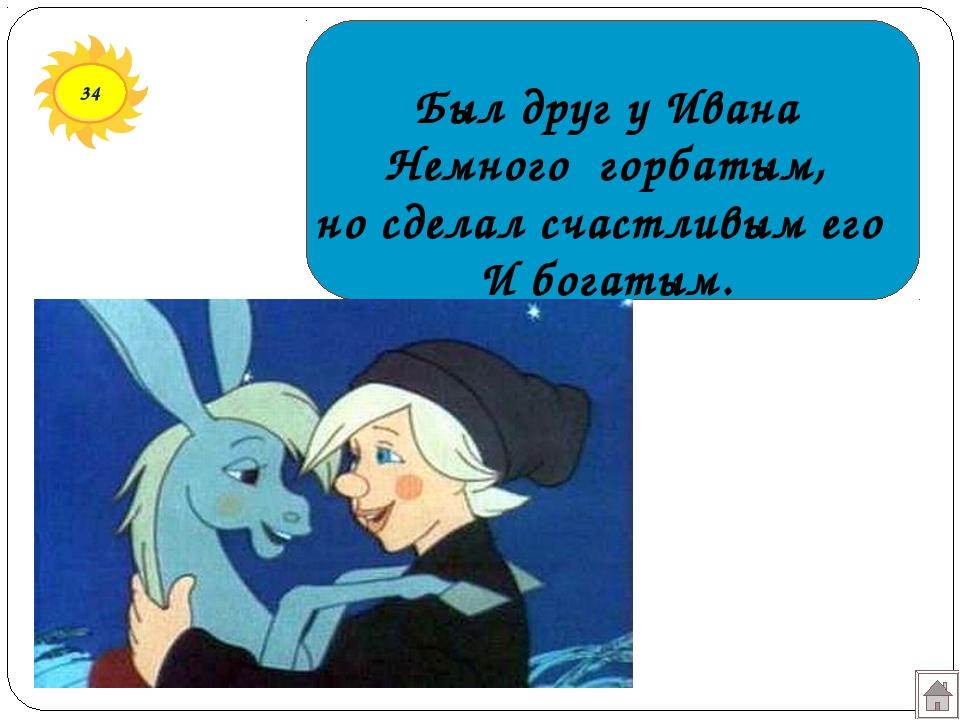34 Был друг у Ивана Немного горбатым, но сделал счастливым его И богатым.