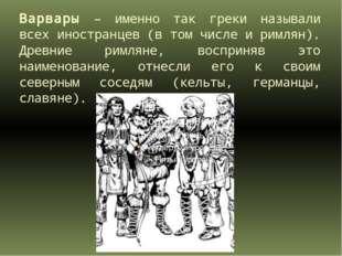 Варвары – именно так греки называли всех иностранцев (в том числе и римлян).