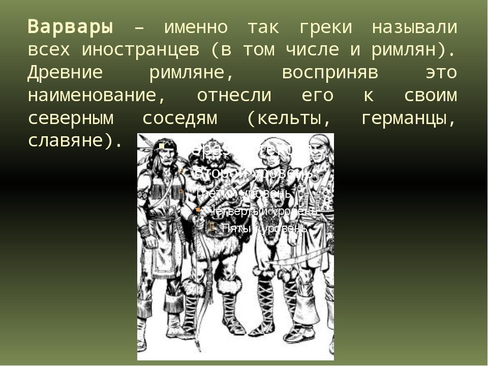 Варвары – именно так греки называли всех иностранцев (в том числе и римлян)....