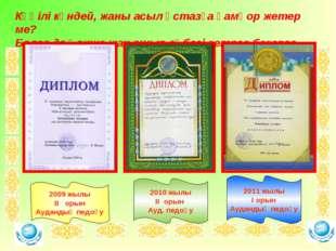 . 2009 жылы ІІ орын Аудандық педоқу 2010 жылы ІІ орын Ауд. педоқу 2011 жылы І