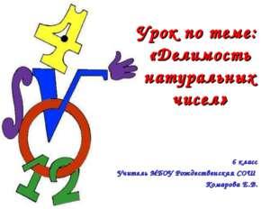Урок по теме: «Делимость натуральных чисел» 6 класс Учитель МБОУ Рождественск
