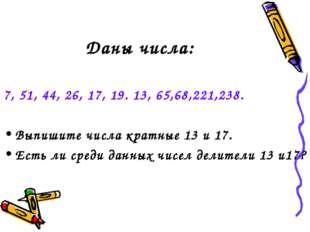 Даны числа: 7, 51, 44, 26, 17, 19. 13, 65,68,221,238. Выпишите числа кратные
