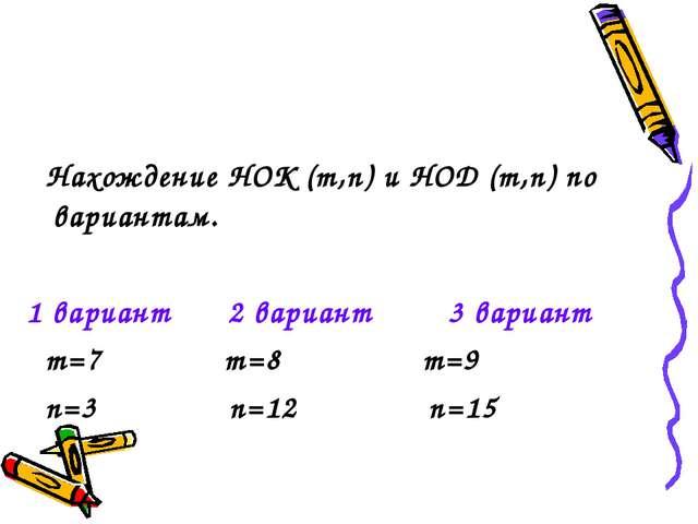 Нахождение НОК (m,n) и НОД (m,n) по вариантам. 1 вариант 2 вариант 3 вариант...