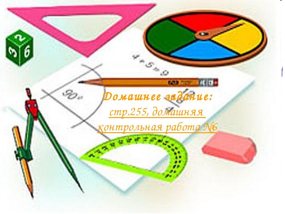 Домашнее задание: стр.255, домашняя контрольная работа №6