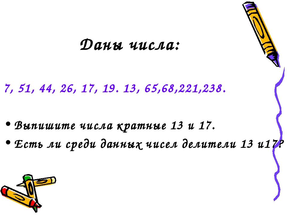 Даны числа: 7, 51, 44, 26, 17, 19. 13, 65,68,221,238. Выпишите числа кратные...