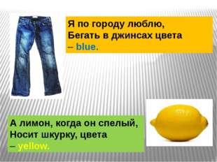 Я по городу люблю, Бегать в джинсах цвета –blue. А лимон, когда он спелый, Н