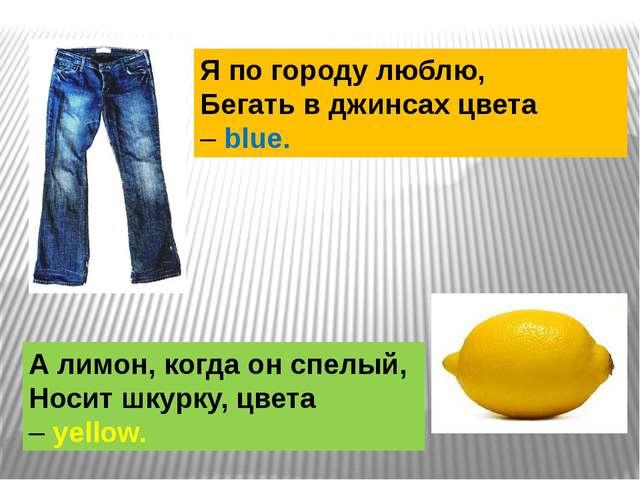 Я по городу люблю, Бегать в джинсах цвета –blue. А лимон, когда он спелый, Н...