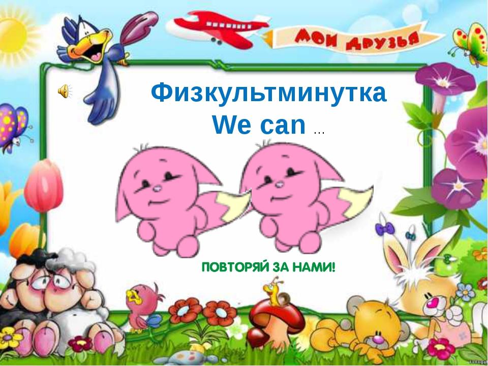 Физкультминутка We can …