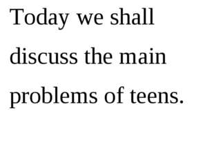 Today we shall discuss the main problems of teens.