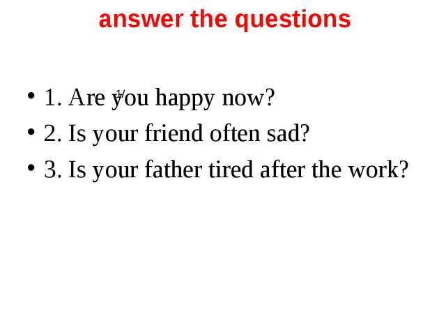 answer the questions 1/ 1. Are you happy now? 2. Is your friend often sad? 3...