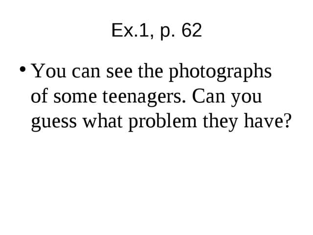 Ex.1, p. 62 You can see the photographs of some teenagers. Can you guess what...